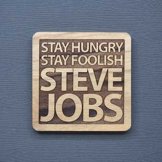 A word of the wood coaster, if you are hungry, if you are hungry, STAY HUNGRY STAY FOOLISH