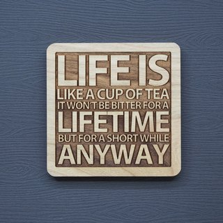 A word of wood coaster life is like a cup of tea will not suffer for a lifetime but will always suffer for a while