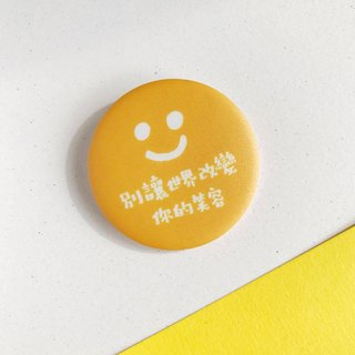 【Quote Series】Don't let the world change your smile.  / Pin Badge