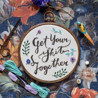 "Handmade Embroidery Hoop Art Gift - ""Get Your Shit Together"" - Calligraphy/ lettering"