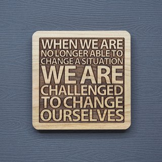 A word of wood coasters When we can no longer change a situation, our challenge is to change ourselves.