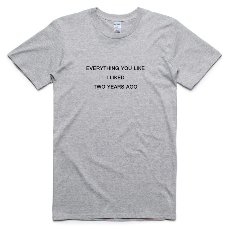 EVERYTHING YOU LIKE I LIKED TWO YEARS AGO gray t shirt