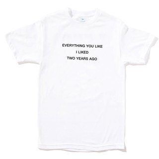 EVERYTHING YOU LIKE I LIKED TWO YEARS AGO white t shirt